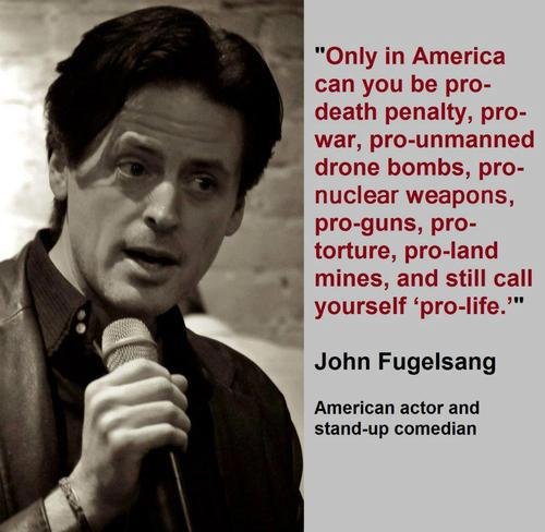 Only in America can you be pro-death penalty pro-war pro-unmanned drone bombs pro-nuclear weapons pro-guns pro-torture pro-land mines and still call yourself pro-life